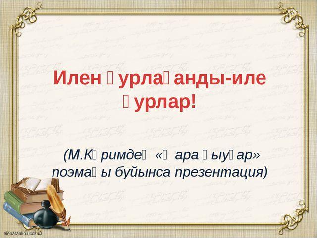 Илен ҙурлағанды-иле ҙурлар! (М.Кәримдең «Ҡара һыуҙар» поэмаһы буйынса презен...