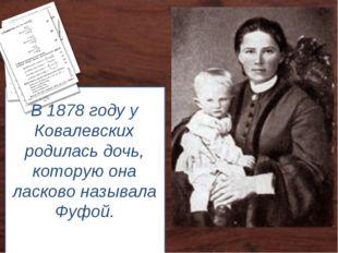 В 1878 году у Ковалевских родилась дочь, которую она ласково называла Фуфой.
