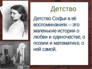 Детство Детство Софьи в её воспоминаниях – это маленькие истории о любви и од