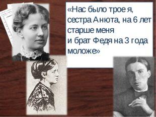 «Нас было трое я, сестра Анюта, на 6 лет старше меня и брат Федя на 3 года мо