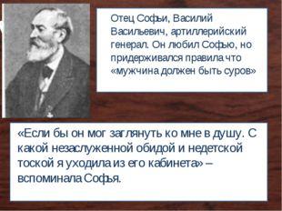 Отец Софьи, Василий Васильевич, артиллерийский генерал. Он любил Софью, но пр