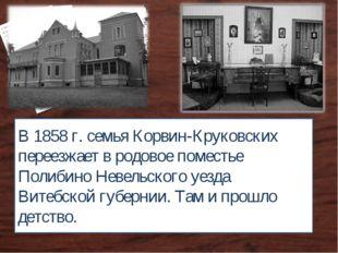 В 1858 г. семья Корвин-Круковских переезжает в родовое поместье Полибино Неве