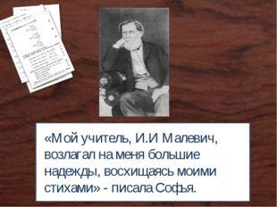 «Мой учитель, И.И Малевич, возлагал на меня большие надежды, восхищаясь моими