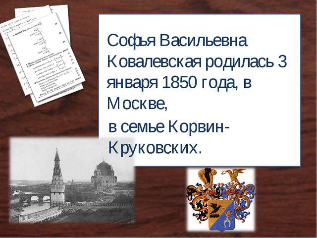 Софья Васильевна Ковалевская родилась 3 января 1850 года, в Москве, в семье К...