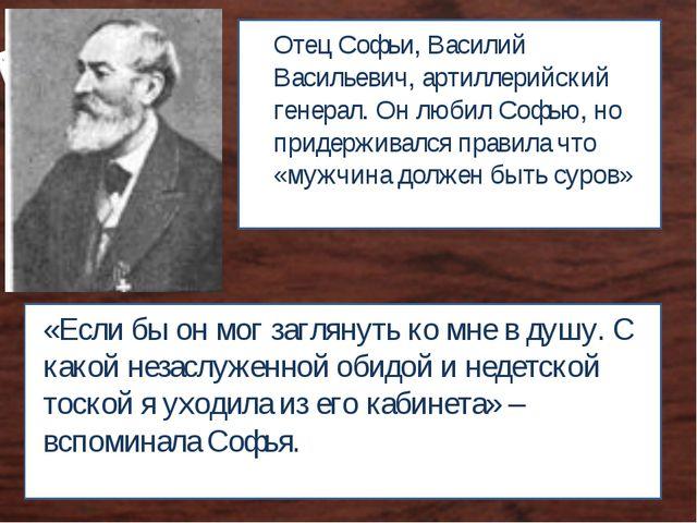 Отец Софьи, Василий Васильевич, артиллерийский генерал. Он любил Софью, но пр...
