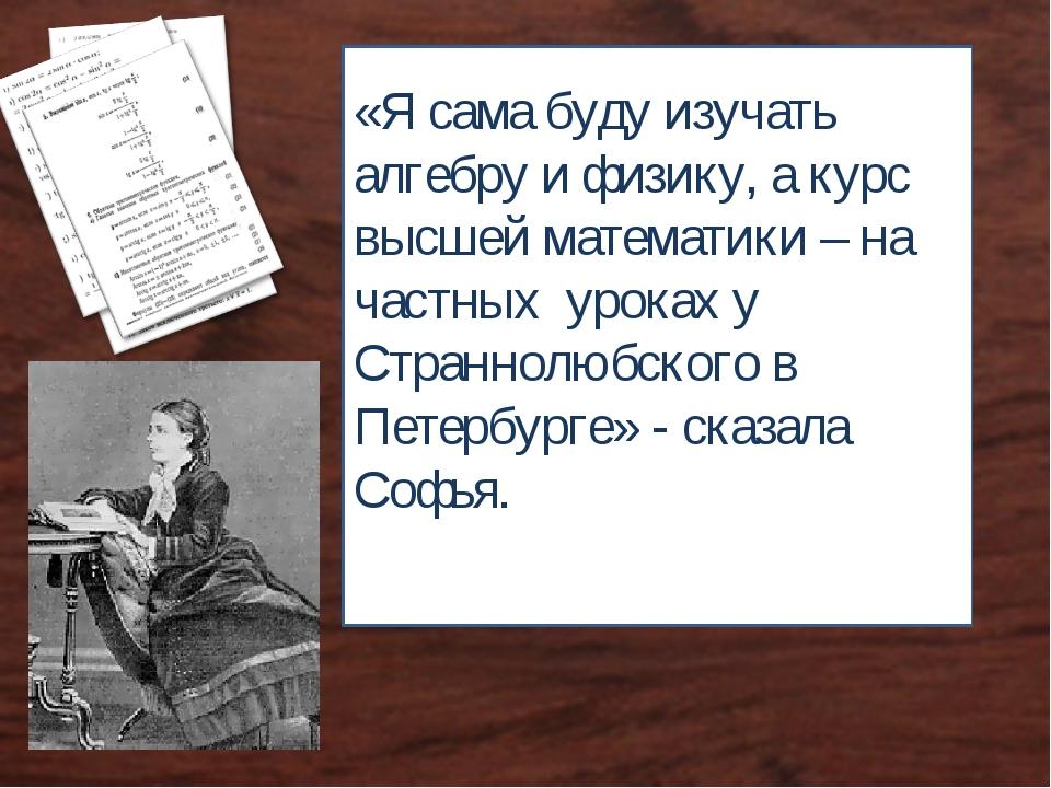 «Я сама буду изучать алгебру и физику, а курс высшей математики – на частных...