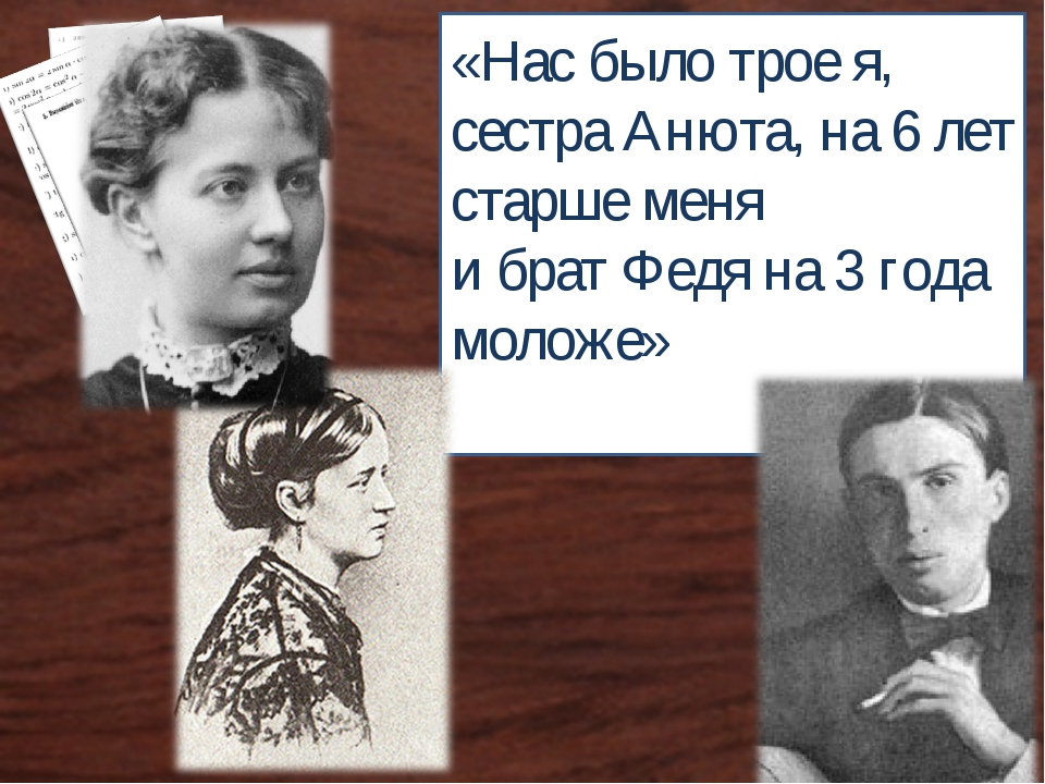«Нас было трое я, сестра Анюта, на 6 лет старше меня и брат Федя на 3 года мо...