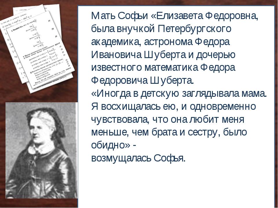 Мать Софьи «Елизавета Федоровна, была внучкой Петербургского академика, астро...
