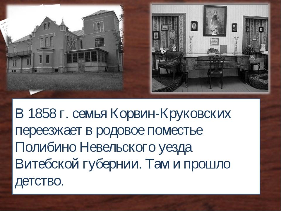 В 1858 г. семья Корвин-Круковских переезжает в родовое поместье Полибино Неве...