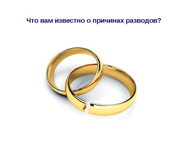Что вам известно о причинах разводов?