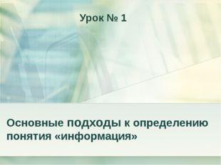 Основные подходы к определению понятия «информация» Урок № 1