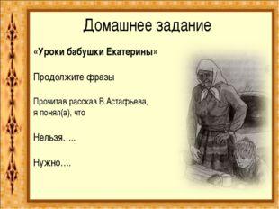 Домашнее задание «Уроки бабушки Екатерины»  Продолжите фразы  Прочитав расс