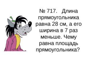 № 717. Длина прямоугольника равна 28 см, а его ширина в 7 раз меньше. Чему ра