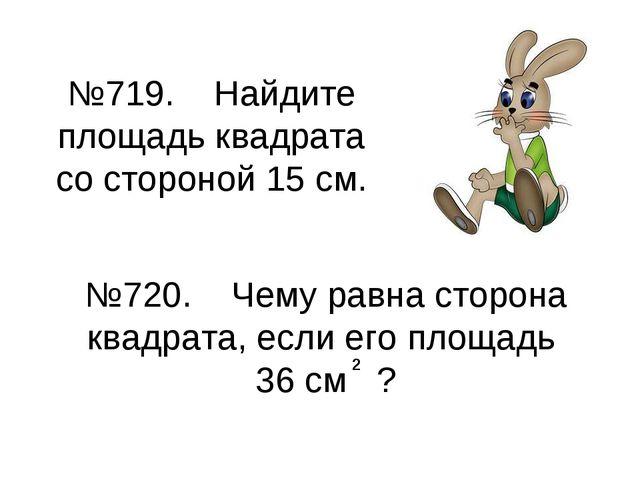 №719. Найдите площадь квадрата со стороной 15 см. №720. Чему равна сторона кв...