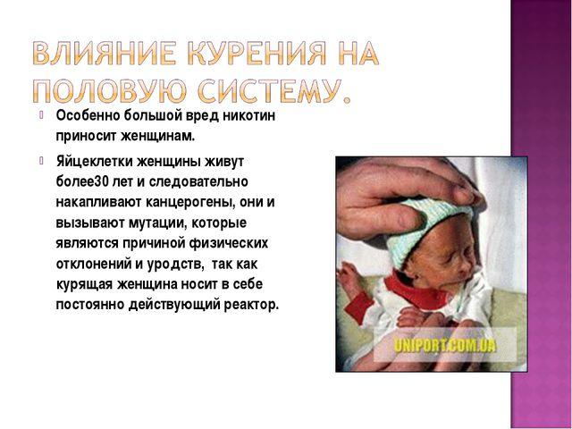 Особенно большой вред никотин приносит женщинам. Яйцеклетки женщины живут бол...