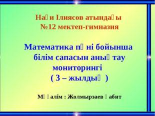 Нағи Ілиясов атындағы №12 мектеп-гимназия Математика пәні бойынша білім сапас