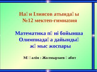 Нағи Ілиясов атындағы №12 мектеп-гимназия Математика пәні бойынша Олимпиадаға