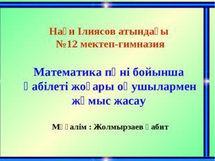 Нағи Ілиясов атындағы №12 мектеп-гимназия Математика пәні бойынша қабілеті жо