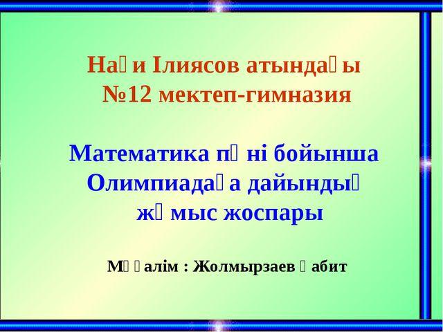 Нағи Ілиясов атындағы №12 мектеп-гимназия Математика пәні бойынша Олимпиадаға...