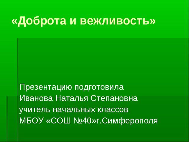 «Доброта и вежливость» Презентацию подготовила Иванова Наталья Степановна учи...