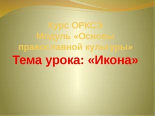 Курс ОРКСЭ Модуль «Основы православной культуры» Тема урока: «Икона»