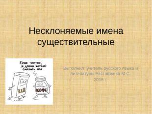 Несклоняемые имена существительные Выполнил: учитель русского языка и литерат