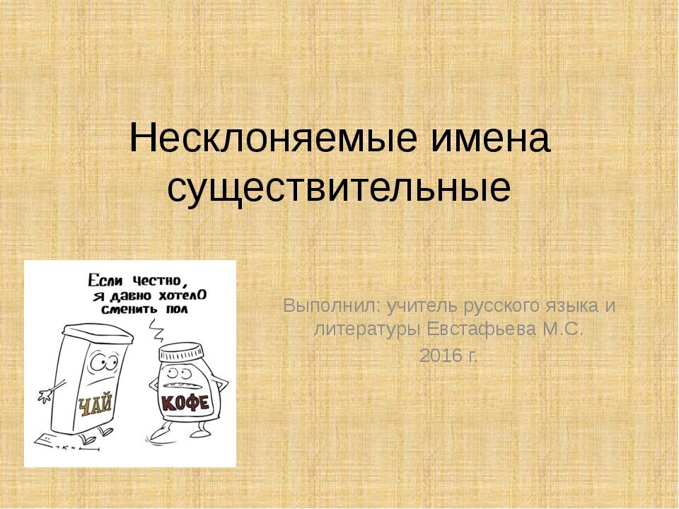 Несклоняемые имена существительные Выполнил: учитель русского языка и литерат...