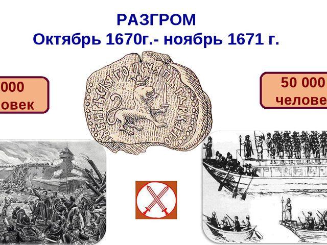 РАЗГРОМ Октябрь 1670г.- ноябрь 1671 г. 20 000 человек 50 000 человек