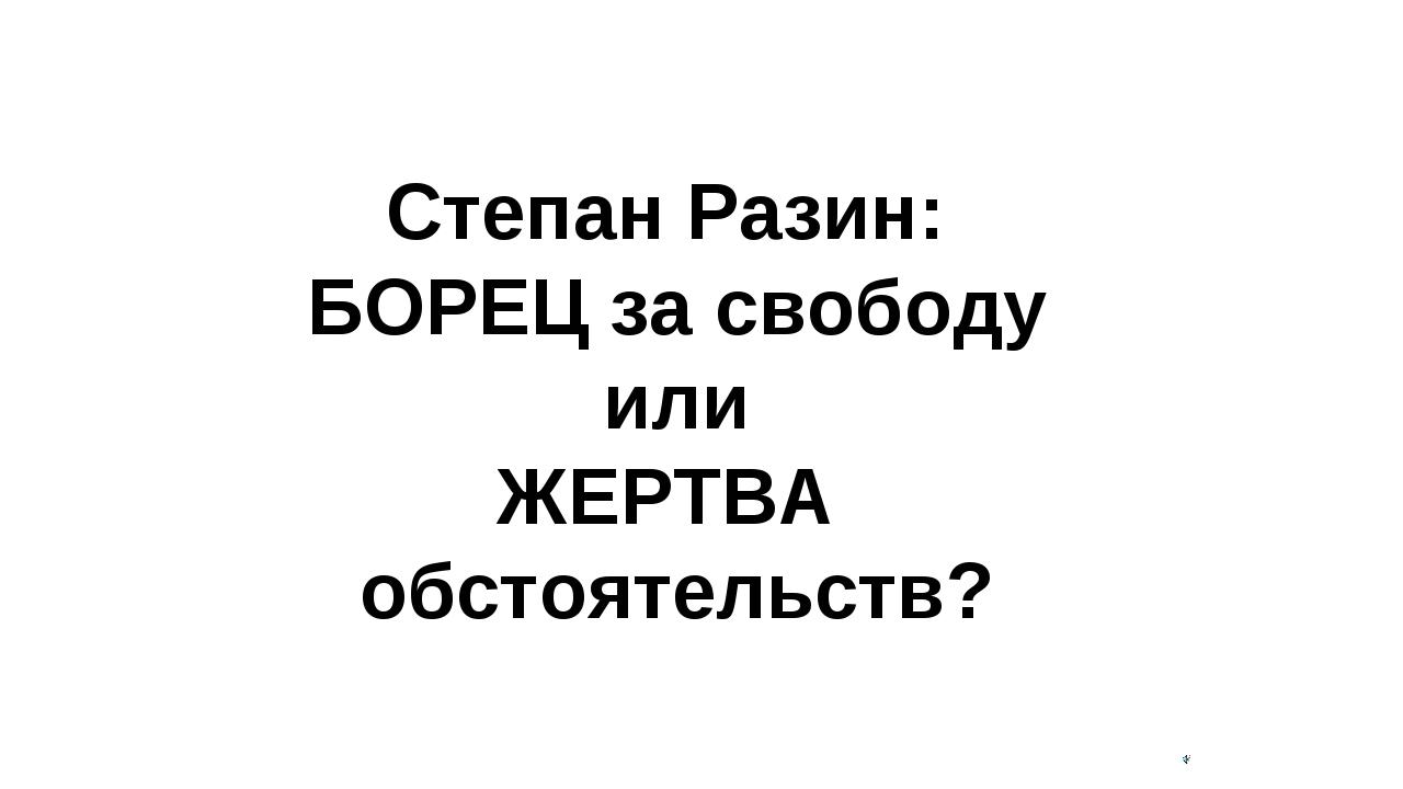 Степан Разин: БОРЕЦ за свободу или ЖЕРТВА обстоятельств?