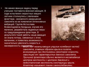 Не менее важную задачу перед учеными поставила военная авиация. В ходе испыт