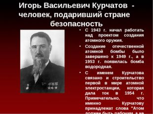 Игорь Васильевич Курчатов - человек, подаривший стране безопасность С 1943 г.