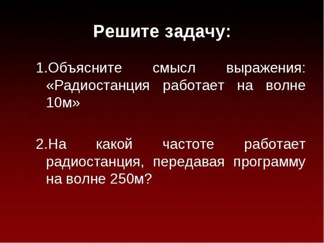 Решите задачу: 1.Объясните смысл выражения: «Радиостанция работает на волне 1...