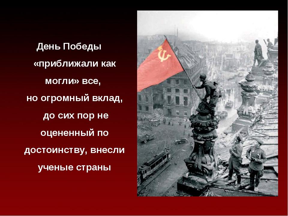 День Победы «приближали как могли» все, но огромный вклад, до сих пор не оцен...