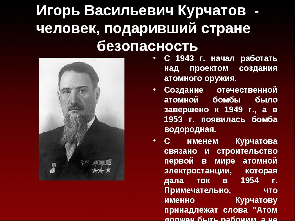 Игорь Васильевич Курчатов - человек, подаривший стране безопасность С 1943 г....