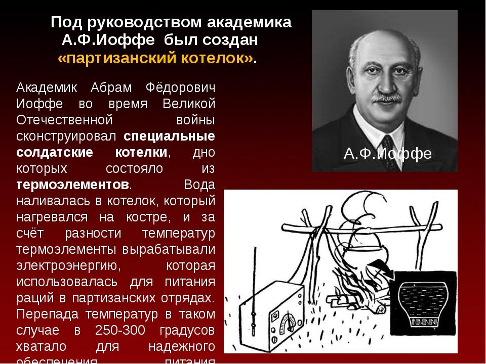 Под руководством академика А.Ф.Иоффе был создан «партизанский котелок». А.Ф....