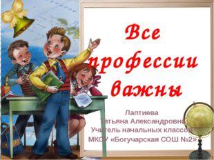 Все профессии важны Лаптиева Татьяна Александровна Учитель начальных классов