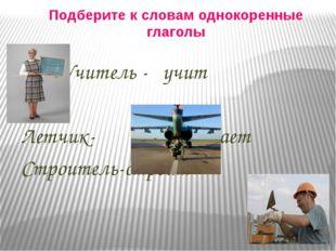 Подберите к словам однокоренные глаголы Учитель - учит Летчик- летает Строите