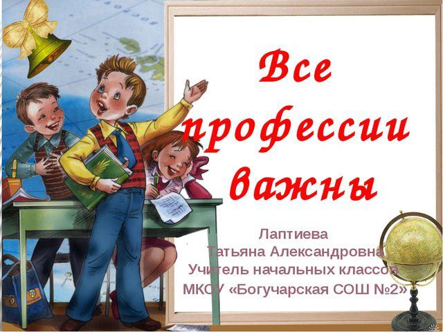 Все профессии важны Лаптиева Татьяна Александровна Учитель начальных классов...