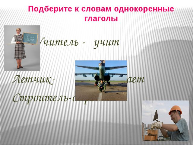 Подберите к словам однокоренные глаголы Учитель - учит Летчик- летает Строите...
