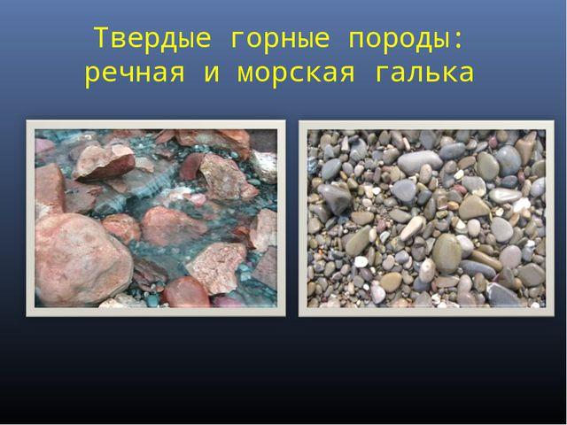 Твердые горные породы: речная и морская галька