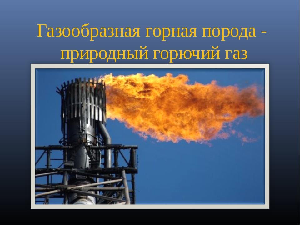 Газообразная горная порода - природный горючий газ