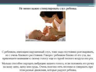 Не менее важно стимулировать слух ребенка. С ребенком, имеющим нарушенный слу