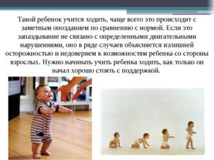 Такой ребенок учится ходить, чаще всего это происходит с заметным опозданием