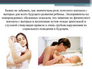 Важно не забывать, как значительна роль телесного контакта с матерью для всег