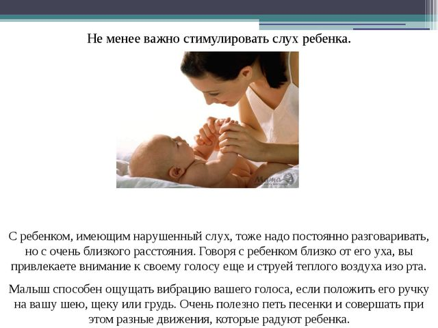 Не менее важно стимулировать слух ребенка. С ребенком, имеющим нарушенный слу...