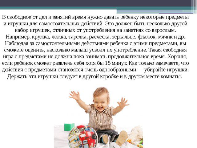 В свободное от дел и занятий время нужно давать ребенку некоторые предметы и...