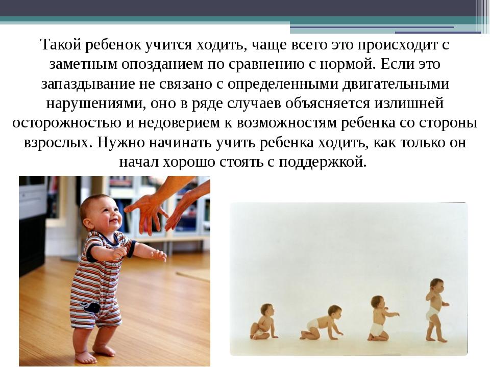 Такой ребенок учится ходить, чаще всего это происходит с заметным опозданием...