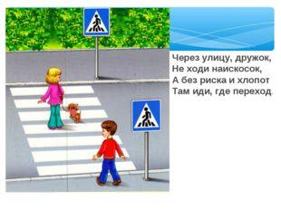 Через улицу, дружок, Не ходи наискосок, А без риска и хлопот Там иди, где пер