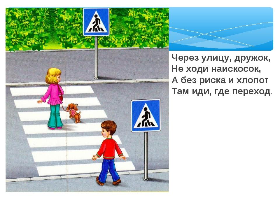 Через улицу, дружок, Не ходи наискосок, А без риска и хлопот Там иди, где пер...