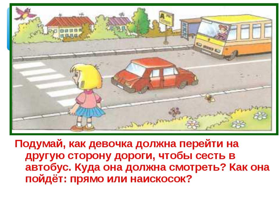 Подумай, как девочка должна перейти на другую сторону дороги, чтобы сесть в а...